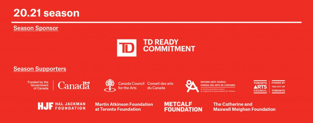 Alt text for TPM logo parade TPM's 20.21 Season is sponsored by TD Ready Commitment. The season is also supported by Canadian Heritage, Canada Council for the Arts, Toronto Arts Council, Ontario Arts Council, Hal Jackman Foundation, The Catherine and Maxwell Meighen Foundation, Martin Atkinson Foundation at Toronto Foundation and Metcalfe Foundation