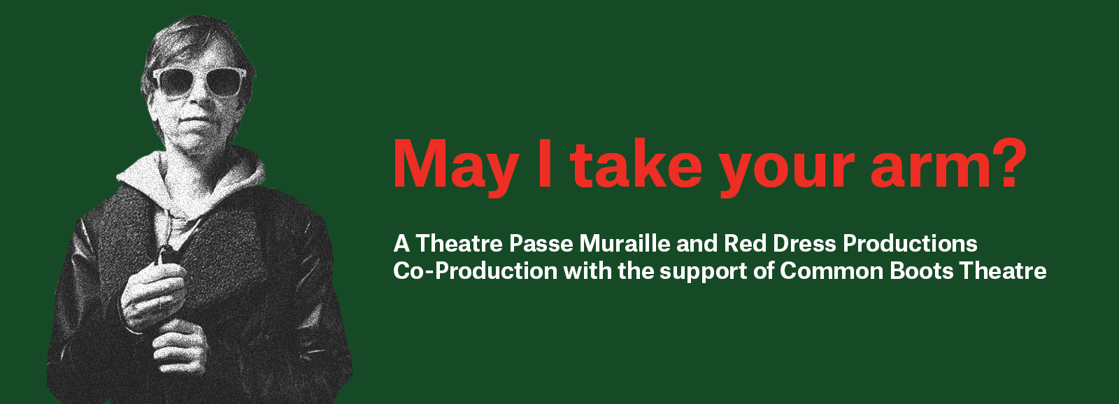 May I Take Your Arm? A TPM and Red Dress Productions Co-Production with the support of CommonBoots theatre