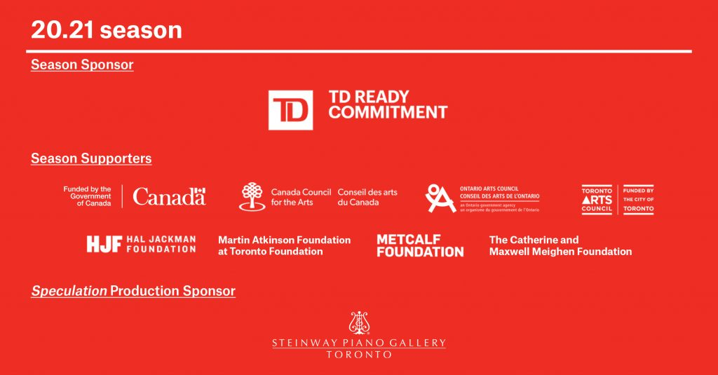 TPM's 20.21 Season is sponsored by TD Ready Commitment. The season is also supported by Canadian Heritage, Canada Council for the Arts, Toronto Arts Council, Ontario Arts Council, Hal Jackman Foundation, The Catherine and Maxwell Meighen Foundation, Martin Atkinson Foundation at Toronto Foundation and Metcalfe Foundation. This show is supported by Seteinway Piano Gallery Toronto