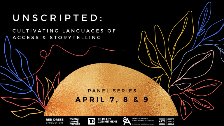 White text on a black background with colourful outlines of leaves reads Unscripted: Cultivating Languages of Access and Storytelling, panel series April 7, 8 and 9. At the very bottom of the image is a golden orange half circle. Beneath this half circle is a thin black strip with Red Dress Productions, Theatre Passe Muraille, TD Bank Group, Ontario Arts Council, & Toronto Arts Council logos.