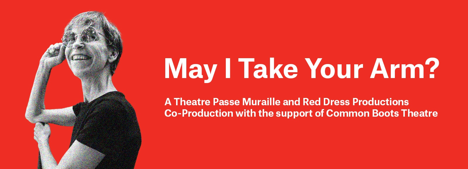 May I take your arm? A Theatre Passe Muraille and Red Dress production co-production with the support of Common boots theatre. Image has a red background and an image of Alex smiling