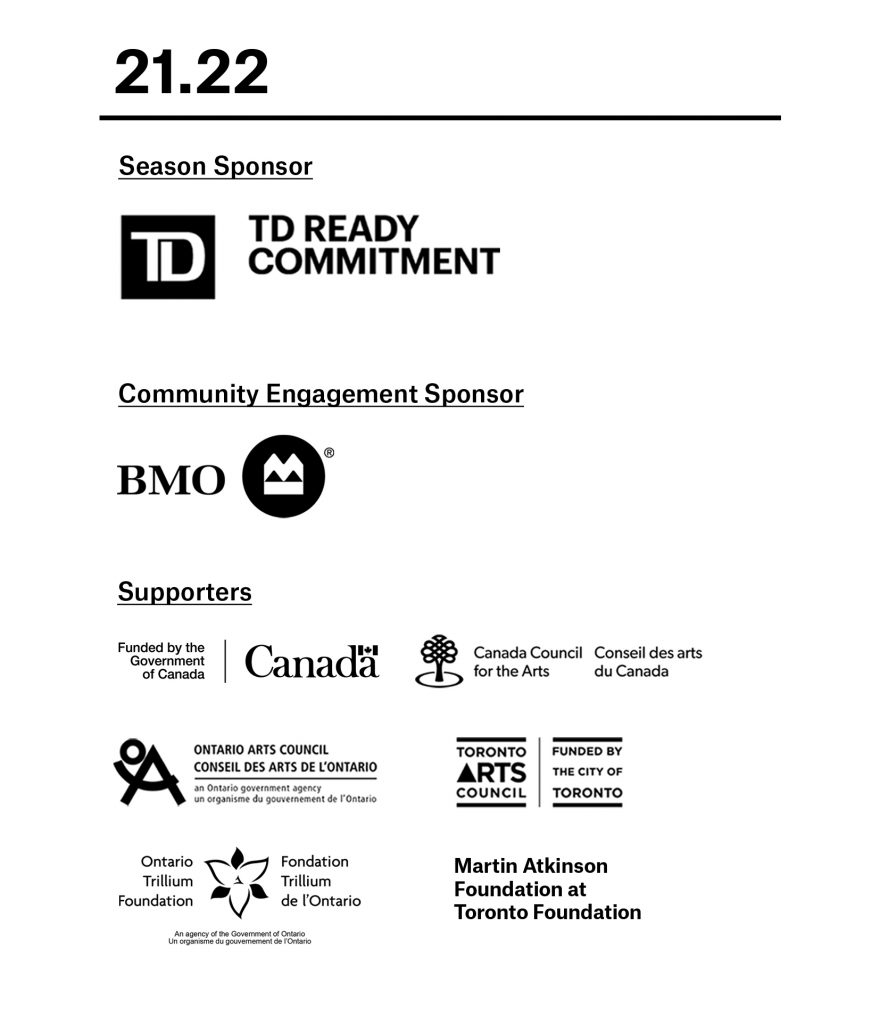 TPM's 21.22 season is sponsored by TD Ready commitment. Our Community Engagement programs supported by BMO. Our Supporters are, the Government of Canada, Canada Council for the Arts, Ontario Arts Council and the Toronto Arts Council, Ontario Trillium Foundation, and Martin Atkinson Foundation at Toronto Foundation.