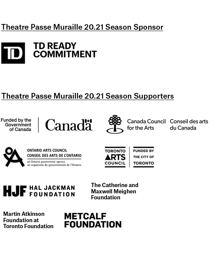 TPM's 20.21 Season is sponsored by TD Ready Commitment. The season is also supported by Canadian Heritage, Canada Council for the Arts, Toronto Arts Council, Ontario Arts Council, Hal Jackman Foundation, The Catherine and Maxwell Meighen Foundation, Martin Atkinson Foundation at Toronto Foundation and Metcalfe Foundation.